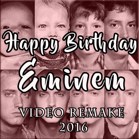 HAPPY BIRTHDAY EMINEM 2016 - VIDEO REMAKE